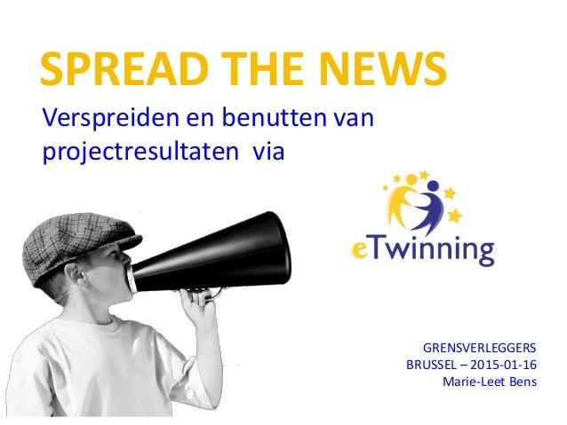 SPREAD THE NEWS Verspreiden en benutten van projectresultaten via GRENSVERLEGGERS BRUSSEL – 2015-01-16 Marie-Leet Bens