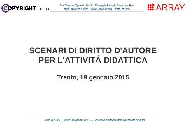 Trento (IPRASE), lunedì 19 gennaio 2015 – Scenari di diritto d'autore nell'attività didattica Avv. Simone Aliprandi, Ph.D....