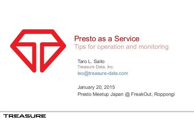 Presto as a Service Tips for operation and monitoring Taro L. Saito Treasure Data, Inc. leo@treasure-data.com January 20, ...