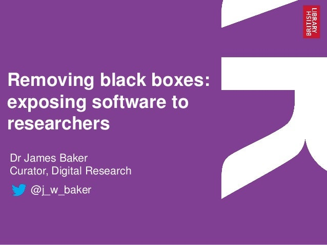 Removing black boxes: exposing software to researchers Dr James Baker Curator, Digital Research @j_w_baker