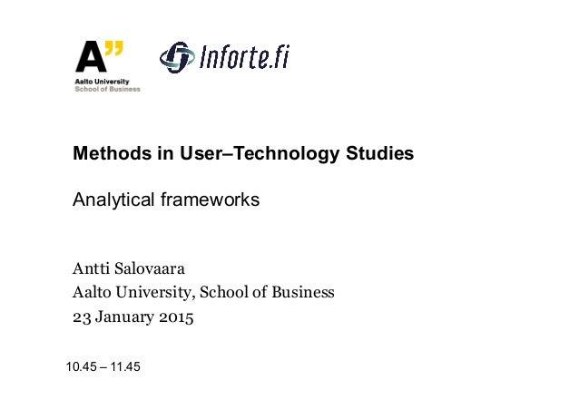 Antti Salovaara Aalto University, School of Business 23 January 2015 Methods in User–Technology Studies Analytical framewo...
