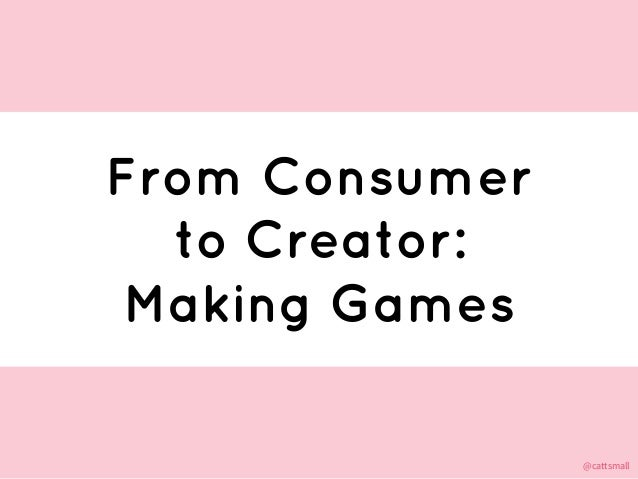 @cattsmall@cattsmall From Consumer to Creator: Making Games