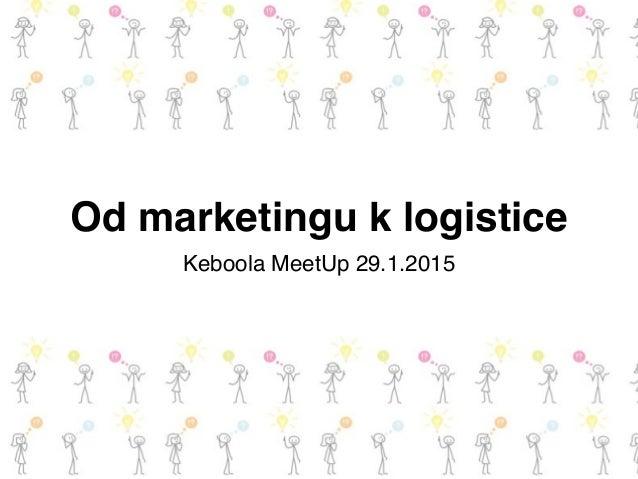 Od marketingu k logistice Keboola MeetUp 29.1.2015