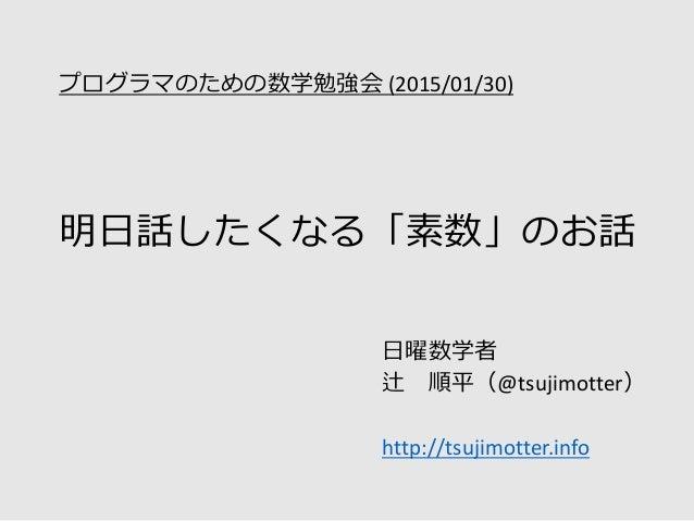 明日話したくなる「素数」のお話 日曜数学者 辻 順平(@tsujimotter) http://tsujimotter.info プログラマのための数学勉強会 (2015/01/30)