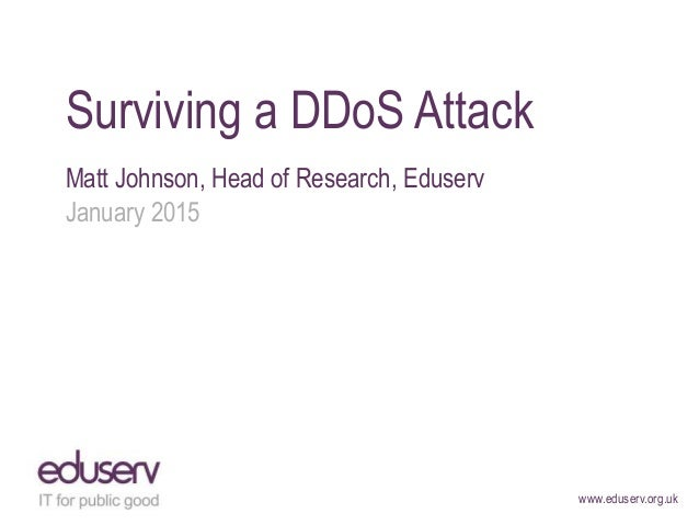 www.eduserv.org.uk Surviving a DDoS Attack Matt Johnson, Head of Research, Eduserv January 2015