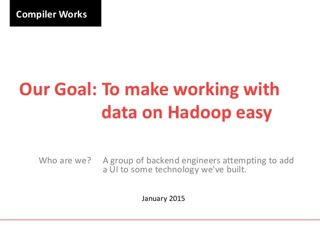 Compiler Works Our Goal: To make working with data on Hadoop easy Who are we? A group of backend engineers attempting to a...