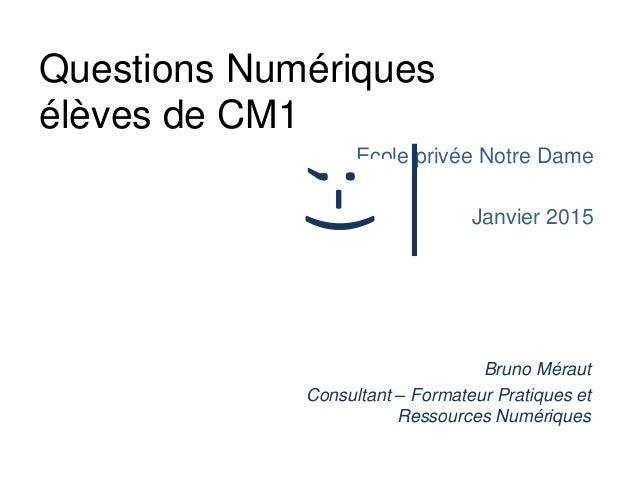 Questions Numériques élèves de CM1 Ecole privée Notre Dame Janvier 2015 Bruno Méraut Consultant – Formateur Pratiques et R...