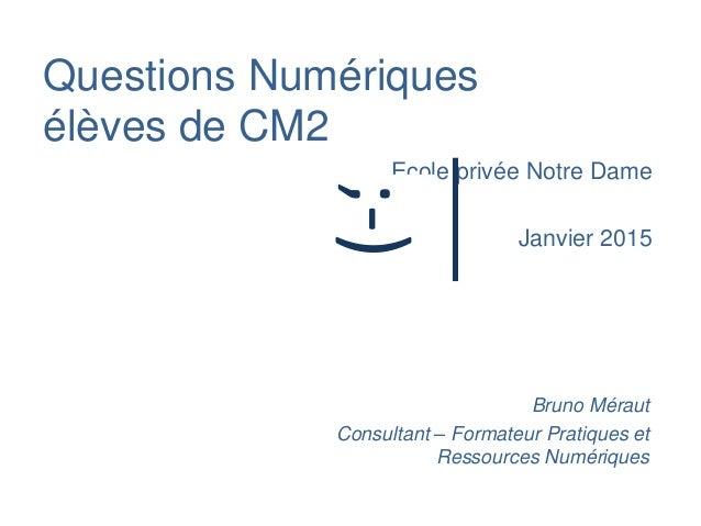 Questions Numériques élèves de CM2 Ecole privée Notre Dame Janvier 2015 Bruno Méraut Consultant – Formateur Pratiques et R...