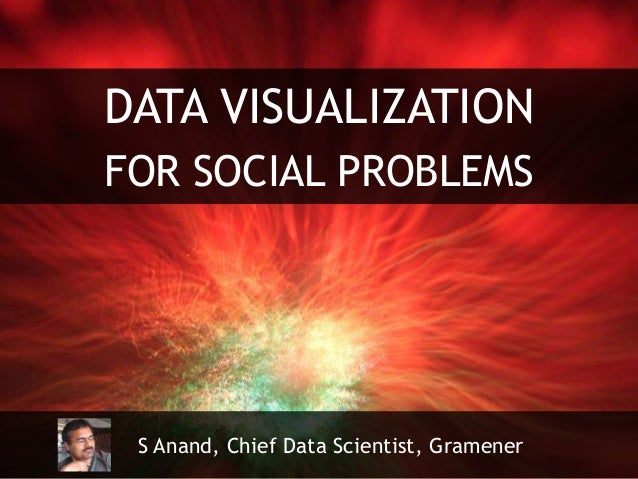 DATA VISUALIZATION FOR SOCIAL PROBLEMS S Anand, Chief Data Scientist, Gramener