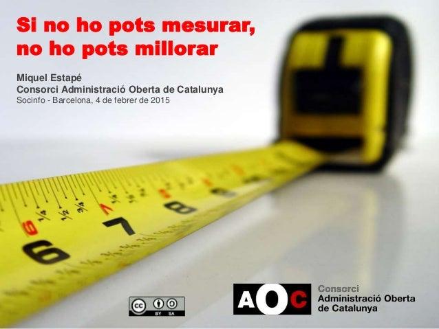 Si no ho pots mesurar, no ho pots millorar Miquel Estapé Consorci Administració Oberta de Catalunya Socinfo - Barcelona, 4...