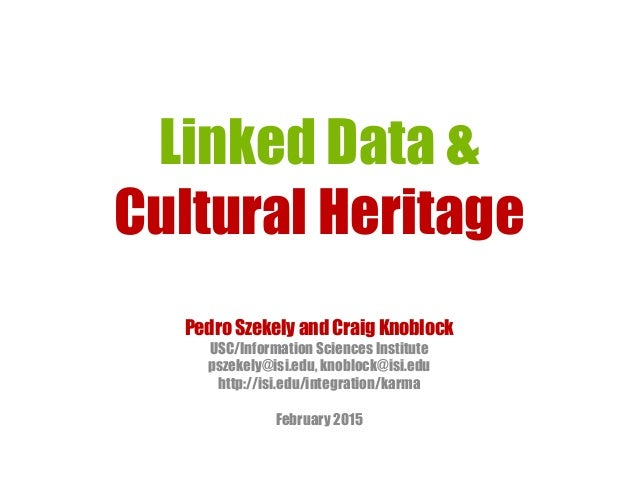 Linked Data & Cultural Heritage Pedro Szekely and Craig Knoblock USC/Information Sciences Institute pszekely@isi.edu, knob...