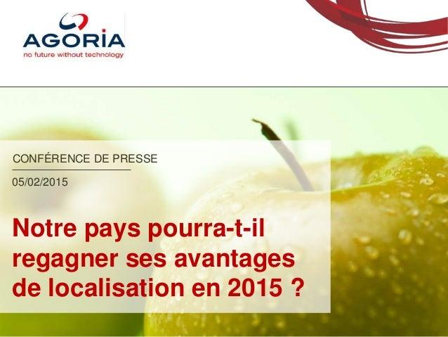 CONFÉRENCE DE PRESSE Notre pays pourra-t-il regagner ses avantages de localisation en 2015 ? 05/02/2015