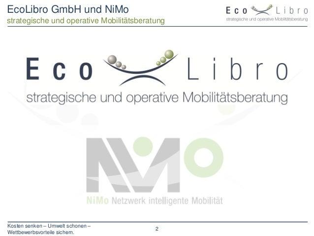 Kosten senken – Umwelt schonen – Wettbewerbsvorteile sichern. 2 EcoLibro GmbH und NiMo strategische und operative Mobilitä...