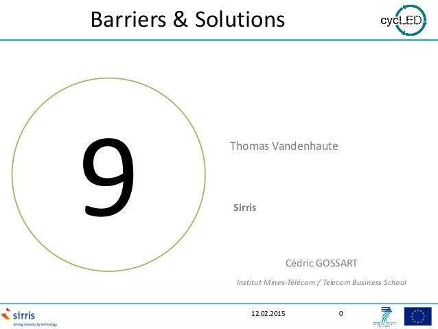 Barriers & Solutions 12.02.2015 0 9 Thomas Vandenhaute Sirris Cédric GOSSART Institut Mines-Télécom / Telecom Business Sch...