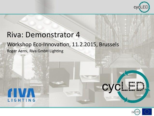 Riva: Demonstrator 4 Workshop Eco-Innovation, 11.2.2015, Brussels Roger Aerni, Riva GmbH Lighting