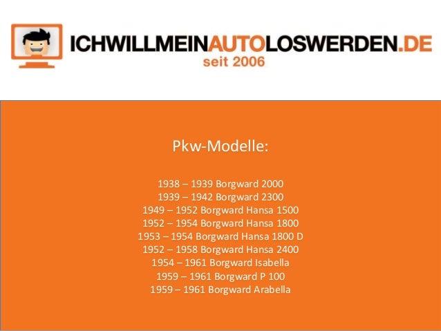 Pkw-Modelle: 1938 – 1939 Borgward 2000 1939 – 1942 Borgward 2300 1949 – 1952 Borgward Hansa 1500 1952 – 1954 Borgward Hans...