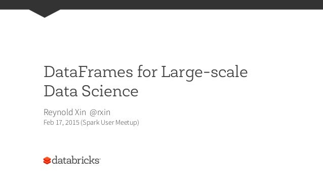 DataFrames for Large-scale Data Science Reynold Xin @rxin Feb 17, 2015 (Spark User Meetup)