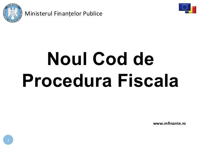 1 Noul Cod de Procedura Fiscala Ministerul Finanțelor Publice www.mfinante.ro