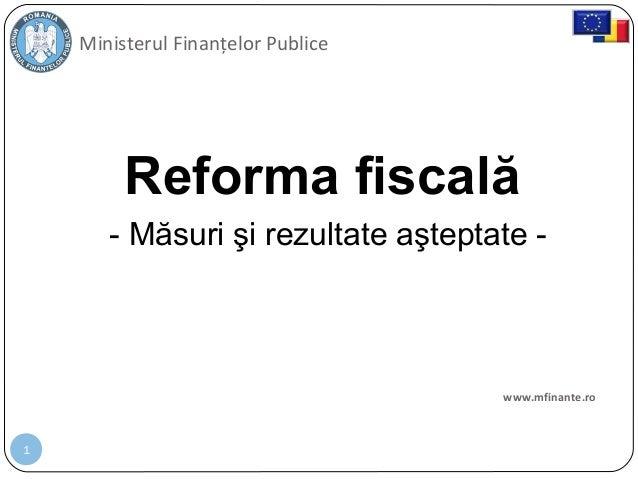 1 Reforma fiscală Ministerul Finanțelor Publice www.mfinante.ro - Măsuri şi rezultate aşteptate -