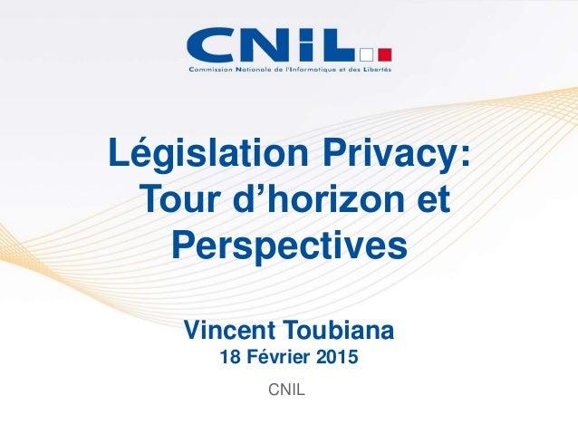 CNIL Législation Privacy: Tour d'horizon et Perspectives Vincent Toubiana 18 Février 2015