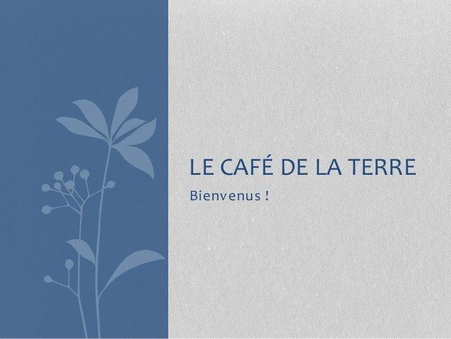 Bienvenus ! LE CAFÉ DE LA TERRE