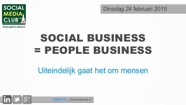 #SMC076 - JochemKoole.nl SOCIAL BUSINESS = PEOPLE BUSINESS Uiteindelijk gaat het om mensen Dinsdag 24 februari 2015