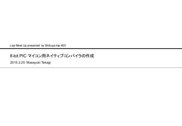 8-bit PIC マイコン用ネイティブコンパイラの作成 2015.2.25 Masayuki Takagi Lisp Meet Up presented by Shibuya.lisp #25