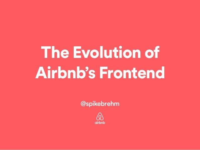 The Evolution of Airbnb's Frontend ! @spikebrehm