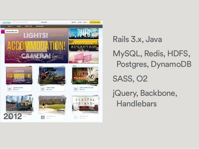 Rails 3.x, Java MySQL, Redis, HDFS, Postgres, DynamoDB SASS, O2 jQuery, Backbone, Handlebars !2012