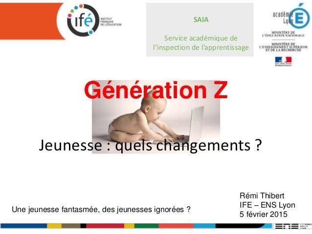 Génération Z Jeunesse : quels changements ? Rémi Thibert IFE – ENS Lyon 5 février 2015 Une jeunesse fantasmée, des jeuness...