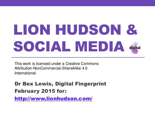 LION HUDSON & SOCIAL MEDIA Dr Bex Lewis, Digital Fingerprint February 2015 for: http://www.lionhudson.com/ This work is li...