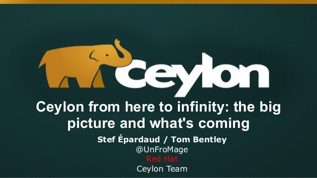Ceylon from here to infinity: the big picture and what's coming Stef Épardaud / Tom Bentley @UnFroMage Red Hat Ceylon Team
