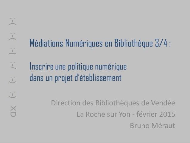 Médiations Numériques en Bibliothèque 3/4 : Inscrire une politique numérique dans un projet d'établissement Direction des ...