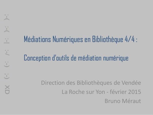 Médiations Numériques en Bibliothèque 4/4 : Conception d'outils de médiation numérique Direction des Bibliothèques de Vend...