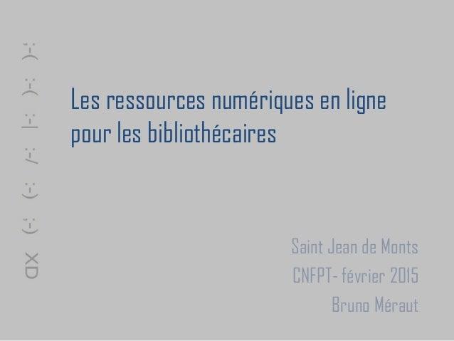 Les ressources numériques en ligne pour les bibliothécaires Saint Jean de Monts CNFPT- février 2015 Bruno Méraut