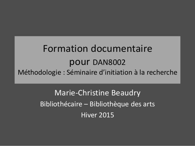 Formation documentaire pour DAN8002 Méthodologie : Séminaire d'initiation à la recherche Marie-Christine Beaudry Bibliothé...