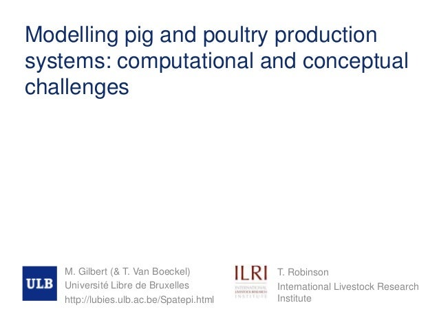 Modelling pig and poultry production systems: computational and conceptual challenges M. Gilbert (& T. Van Boeckel) Univer...