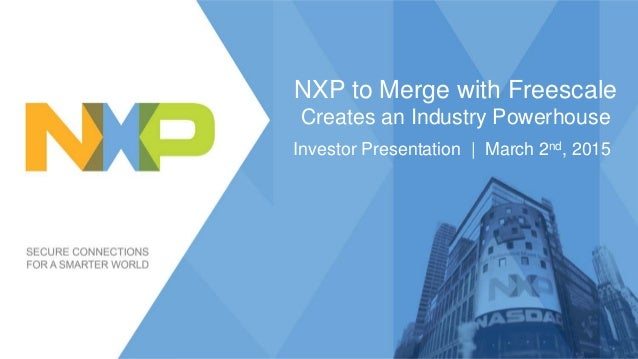 NXP to Merge with Freescale Creates an Industry Powerhouse Investor Presentation   March 2nd, 2015