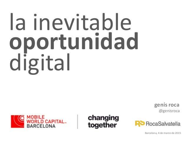 genís roca @genisroca Barcelona, 4 de marzo de 2015 la inevitable oportunidad digital