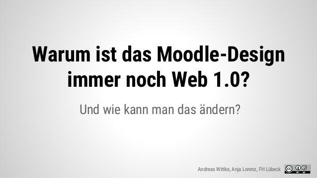 Und wie kann man das ändern? Warum ist das Moodle-Design immer noch Web 1.0? Andreas Wittke, Anja Lorenz, FH Lübeck