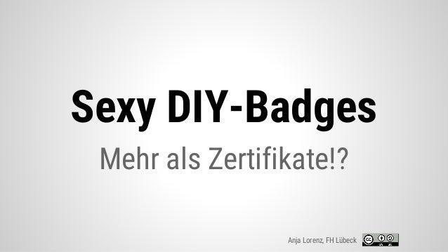 Sexy DIY-Badges Mehr als Zertifikate!? Anja Lorenz, FH Lübeck