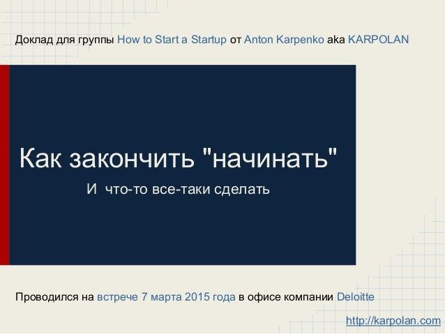 """Как закончить """"начинать"""" И что-то все-таки сделать Доклад для группы How to Start a Startup от Anton Karpenko aka KARPOLAN..."""