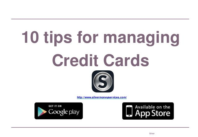 Silver 10 tips for managing Credit Cards http://www.silvermoneyservices.com/
