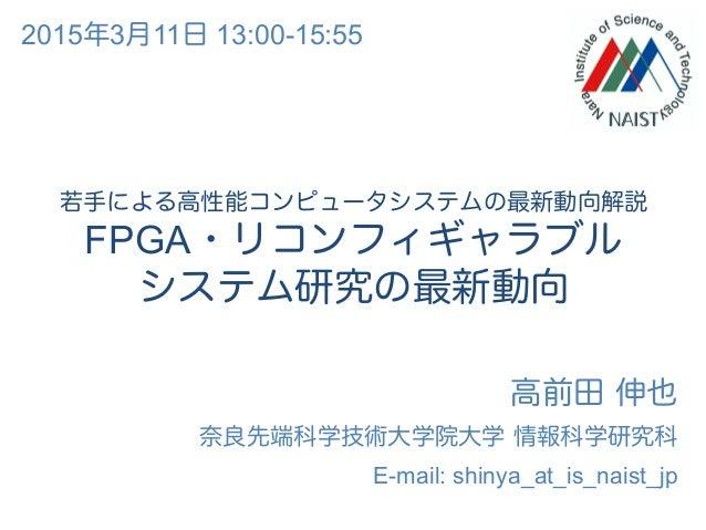 若手による高性能コンピュータシステムの最新動向解説 FPGA・リコンフィギャラブル システム研究の最新動向 高前田 伸也 奈良先端科学技術大学院大学 情報科学研究科 E-mail: shinya_at_is_naist_jp 2015年3月11...