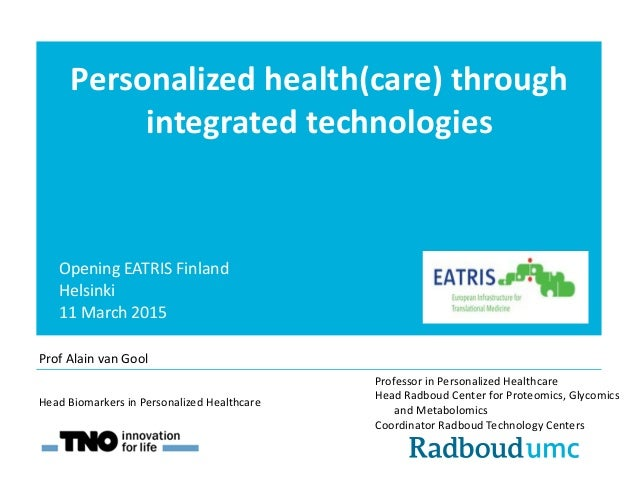 Personalized health(care) through integrated technologies Opening EATRIS Finland Helsinki 11 March 2015 Professor in Perso...