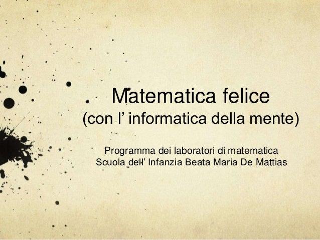 Matematica felice (con l' informatica della mente) Programma dei laboratori di matematica Scuola dell' Infanzia Beata Mari...
