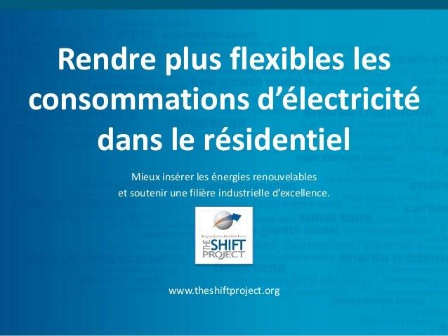 Rendre plus flexibles les consommations d'électricité dans le résidentiel www.theshiftproject.org Mieux insérer les énergi...