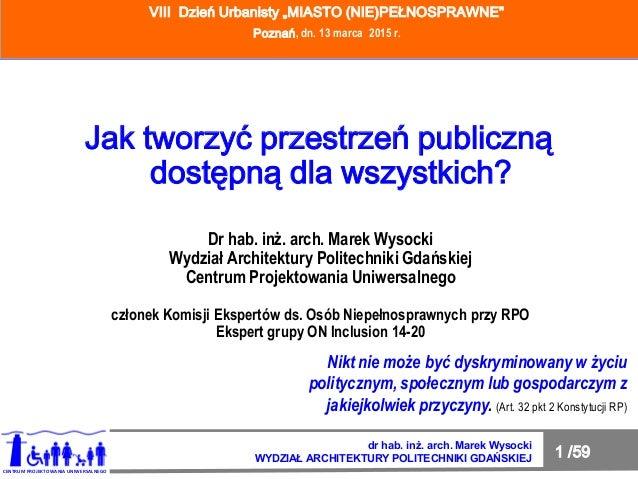 1 /59 JAK TWORZYĆ PRZESTRZEŃ PUBLICZNĄ DOSTĘPNĄ DLA WSZYSTKICH? dr hab. inż. arch. Marek Wysocki WYDZIAŁ ARCHITEKTURY POLI...