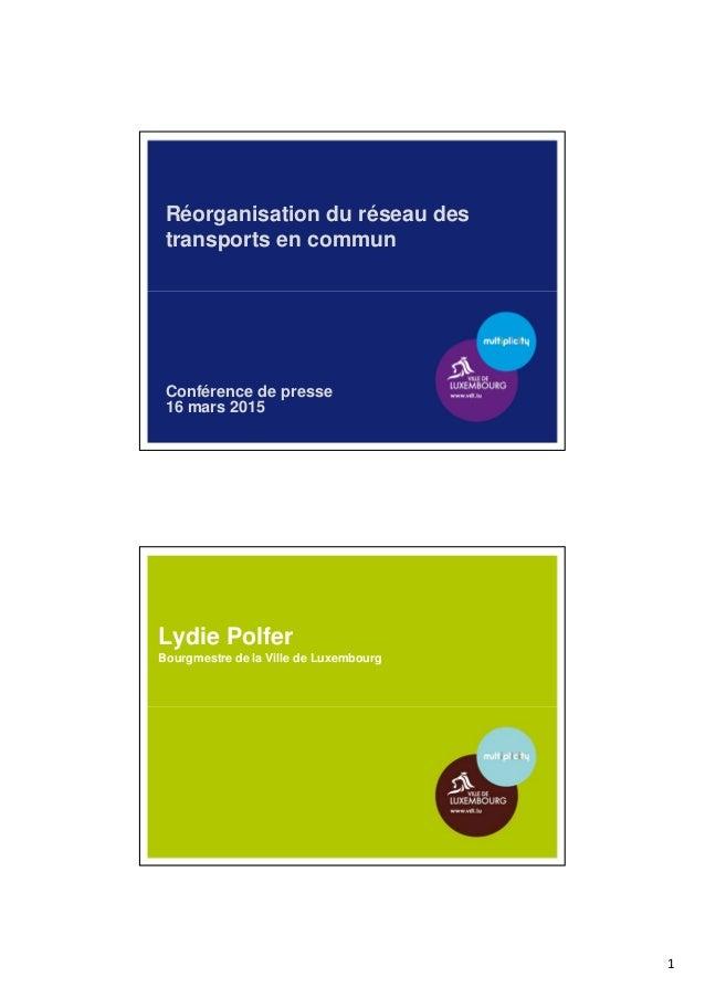 1 Réorganisation du réseau des transports en commun Conférence de presse 16 mars 2015 Lydie Polfer Bourgmestre de la Ville...