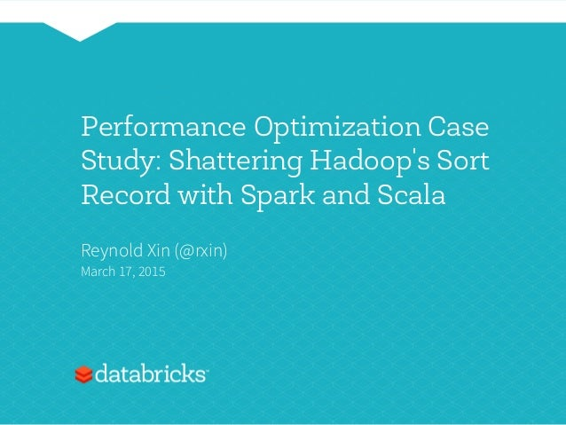 Performance Optimization Case Study: Shattering Hadoop's Sort Record with Spark and Scala Reynold Xin (@rxin) March 17, 20...